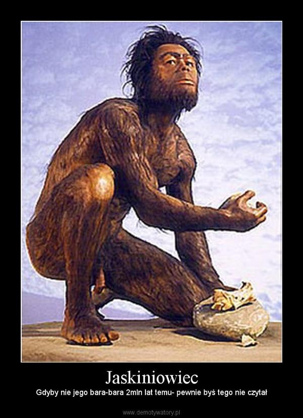 Jaskiniowiec – Gdyby nie jego bara-bara 2mln lat temu- pewnie byś tego nie czytał