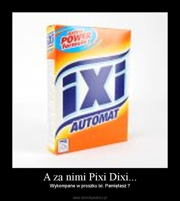 A za nimi Pixi Dixi... – Wykompane w proszku ixi. Pamiętasz ?