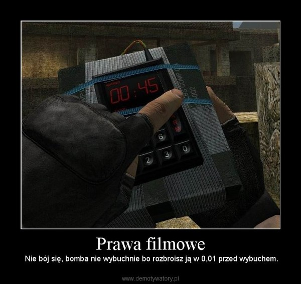 Prawa filmowe –  Nie bój się, bomba nie wybuchnie bo rozbroisz ją w 0,01 przed wybuchem.
