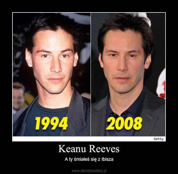 Keanu Reeves – A ty śmiałeś się z Ibisza