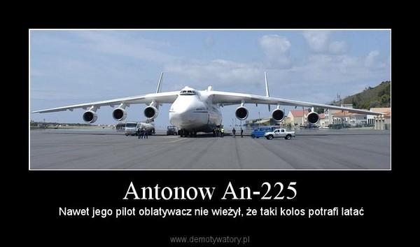 Antonow An-225 –  Nawet jego pilot oblatywacz nie wieżył, że taki kolos potrafi latać