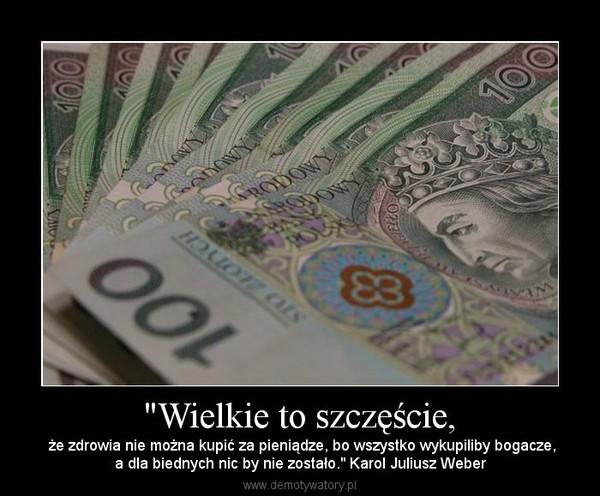 """""""Wielkie to szczęście, –  że zdrowia nie można kupić za pieniądze, bo wszystko wykupiliby bogacze,a dla biednych nic by nie zostało."""" Karol Juliusz Weber"""