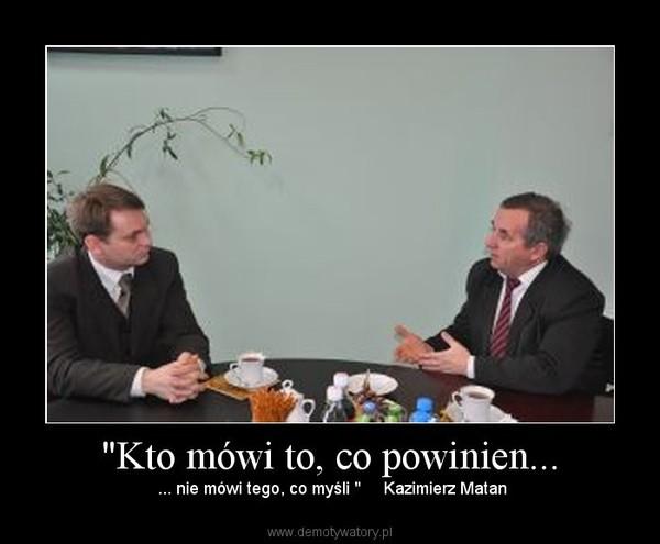 """""""Kto mówi to, co powinien... –  ... nie mówi tego, co myśli """"     Kazimierz Matan"""