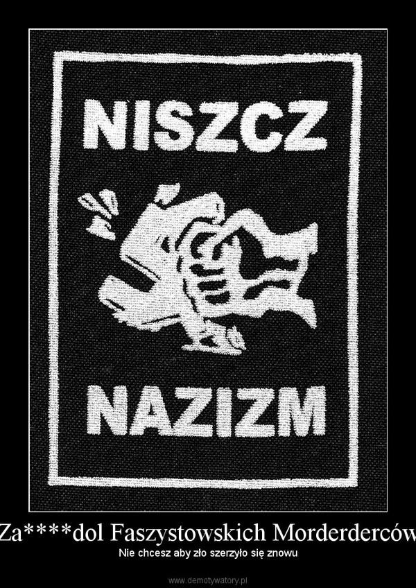 Za****dol Faszystowskich Morderderców – Nie chcesz aby zło szerzyło się znowu