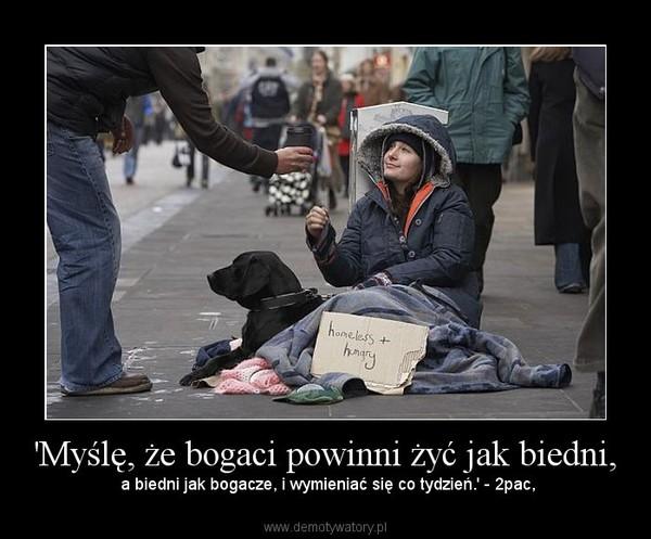 'Myślę, że bogaci powinni żyć jak biedni, – a biedni jak bogacze, i wymieniać się co tydzień.' - 2pac,