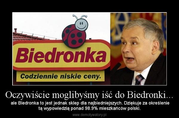 Oczywiście moglibyśmy iść do Biedronki... – ale Biedronka to jest jednak sklep dla najbiedniejszych. Dziękuje za określenietą wypowiedzią ponad 98.9% mieszkańców polski.