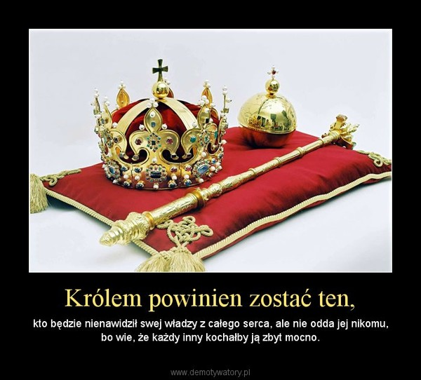 Królem powinien zostać ten, – kto będzie nienawidził swej władzy z całego serca, ale nie odda jej nikomu, bo wie, że każdy inny kochałby ją zbyt mocno.