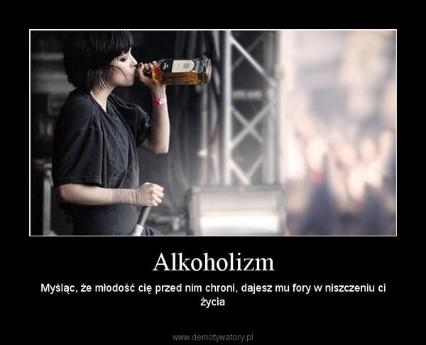 Alkoholizm – Myśląc, że młodość cię przed nim chroni, dajesz mu fory w niszczeniu ci życia