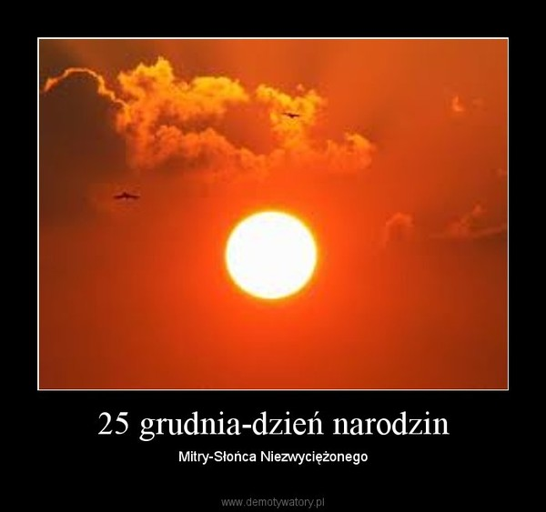 25 grudnia-dzień narodzin – Mitry-Słońca Niezwyciężonego