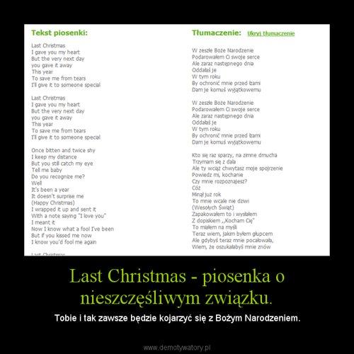 Last Christmas - piosenka o nieszczęśliwym związku.