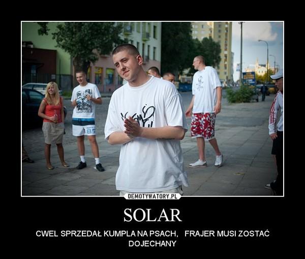 SOLAR – CWEL SPRZEDAŁ KUMPLA NA PSACH,   FRAJER MUSI ZOSTAĆ DOJECHANY