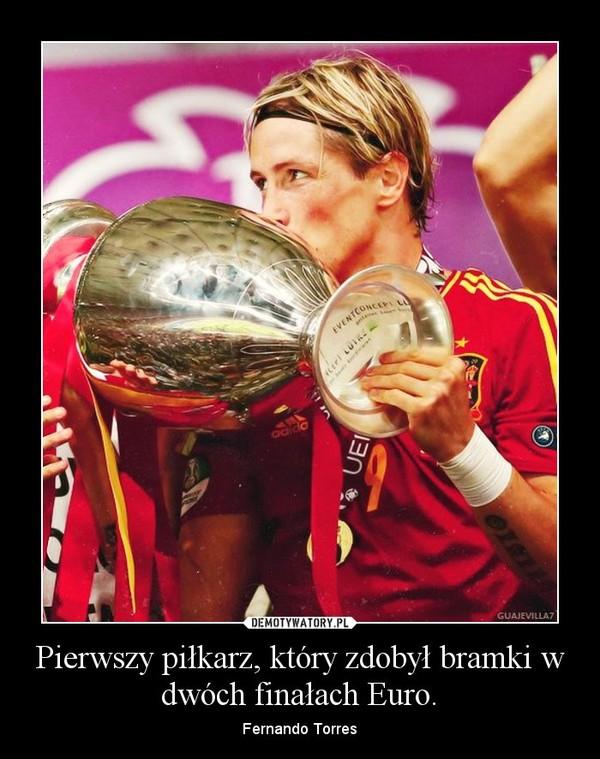 Pierwszy piłkarz, który zdobył bramki w dwóch finałach Euro. – Fernando Torres