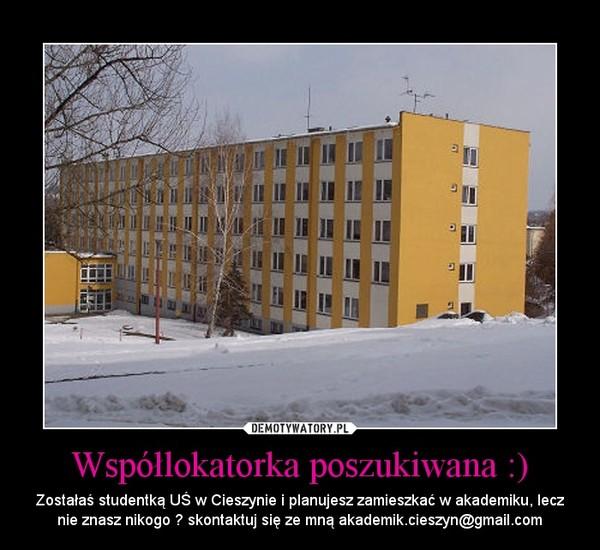 Współlokatorka poszukiwana :) – Zostałaś studentką UŚ w Cieszynie i planujesz zamieszkać w akademiku, lecz nie znasz nikogo ? skontaktuj się ze mną akademik.cieszyn@gmail.com