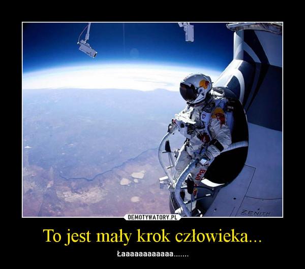 To jest mały krok człowieka... – Łaaaaaaaaaaaa.......