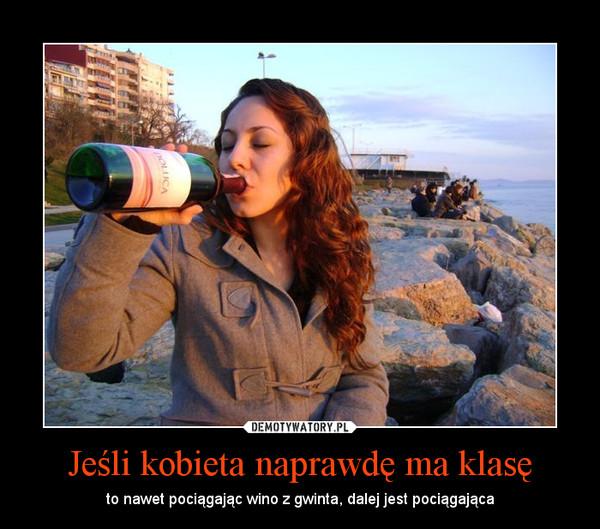 Jeśli kobieta naprawdę ma klasę – to nawet pociągając wino z gwinta, dalej jest pociągająca