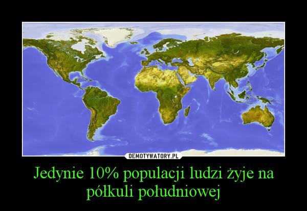 Jedynie 10% populacji ludzi żyje na półkuli południowej –