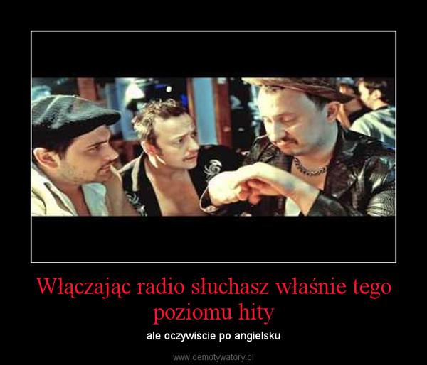 Włączając radio słuchasz właśnie tego poziomu hity – ale oczywiście po angielsku