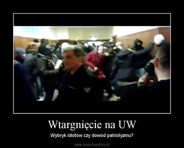 Wtargnięcie na UW – Wybryk idiotów czy dowód patriotyzmu?