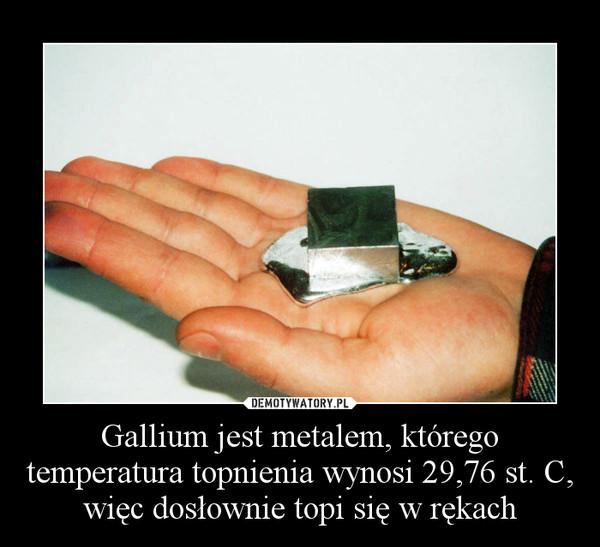Gallium jest metalem, którego temperatura topnienia wynosi 29,76 st. C, więc dosłownie topi się w rękach –