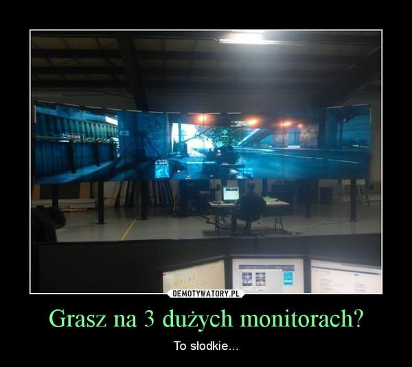 Grasz na 3 dużych monitorach? – To słodkie...