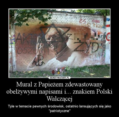 Mural z Papieżem zdewastowany obelżywymi napisami i... znakiem Polski Walczącej