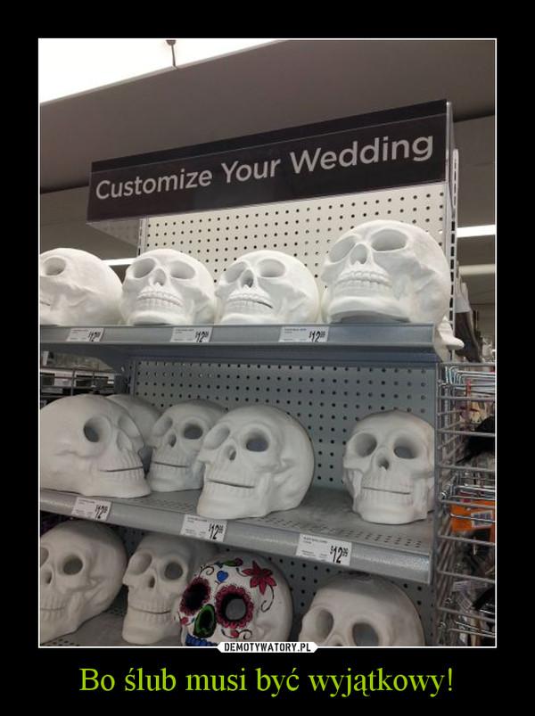 Bo ślub musi być wyjątkowy! –