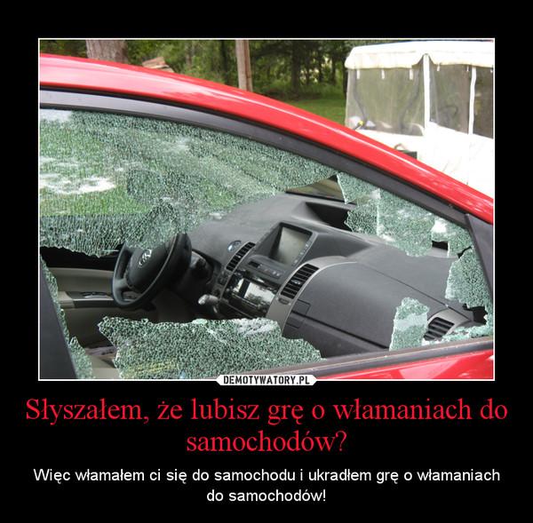 Słyszałem, że lubisz grę o włamaniach do samochodów? – Więc włamałem ci się do samochodu i ukradłem grę o włamaniach do samochodów!