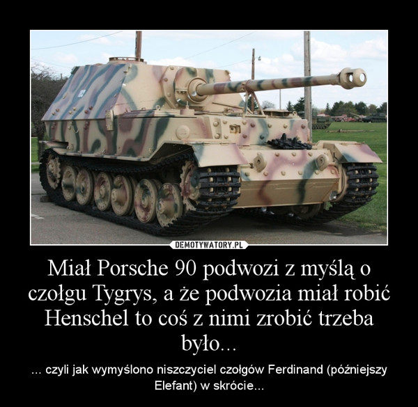 Miał Porsche 90 podwozi z myślą o czołgu Tygrys, a że podwozia miał robić Henschel to coś z nimi zrobić trzeba było... – ... czyli jak wymyślono niszczyciel czołgów Ferdinand (późniejszy Elefant) w skrócie...