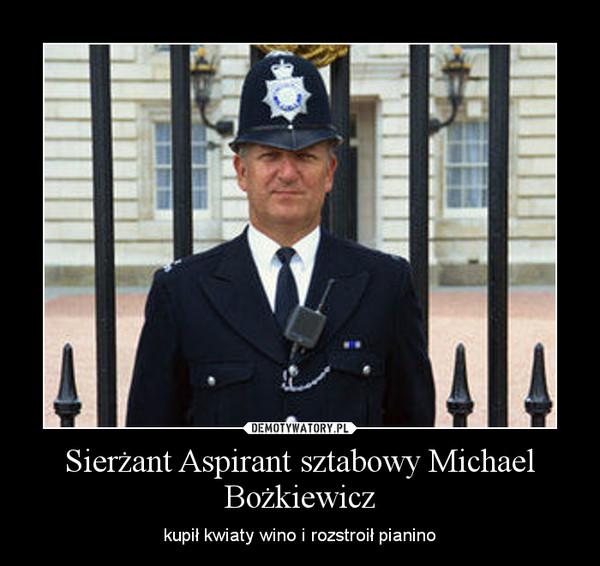 Sierżant Aspirant sztabowy Michael Bożkiewicz – kupił kwiaty wino i rozstroił pianino