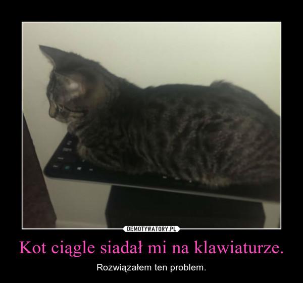 Kot ciągle siadał mi na klawiaturze. – Rozwiązałem ten problem.