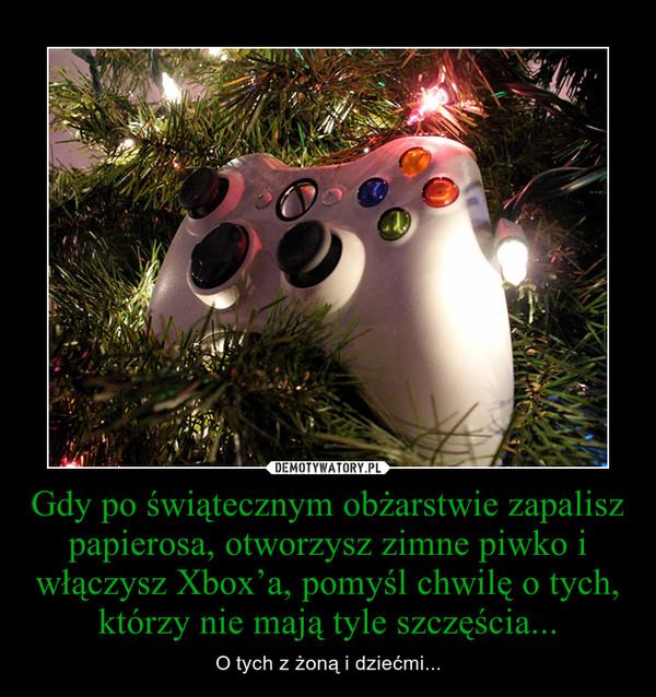 Gdy po świątecznym obżarstwie zapalisz papierosa, otworzysz zimne piwko i włączysz Xbox'a, pomyśl chwilę o tych, którzy nie mają tyle szczęścia... – O tych z żoną i dziećmi...
