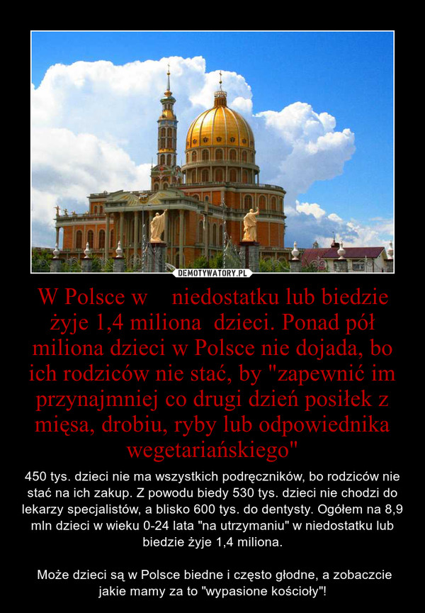 """W Polsce w    niedostatku lub biedzie żyje 1,4 miliona  dzieci. Ponad pół miliona dzieci w Polsce nie dojada, bo ich rodziców nie stać, by """"zapewnić im przynajmniej co drugi dzień posiłek z mięsa, drobiu, ryby lub odpowiednika wegetariańskiego"""" – 450 tys. dzieci nie ma wszystkich podręczników, bo rodziców nie stać na ich zakup. Z powodu biedy 530 tys. dzieci nie chodzi do lekarzy specjalistów, a blisko 600 tys. do dentysty. Ogółem na 8,9 mln dzieci w wieku 0-24 lata """"na utrzymaniu"""" w niedostatku lub biedzie żyje 1,4 miliona. Może dzieci są w Polsce biedne i często głodne, a zobaczcie jakie mamy za to """"wypasione kościoły""""!"""