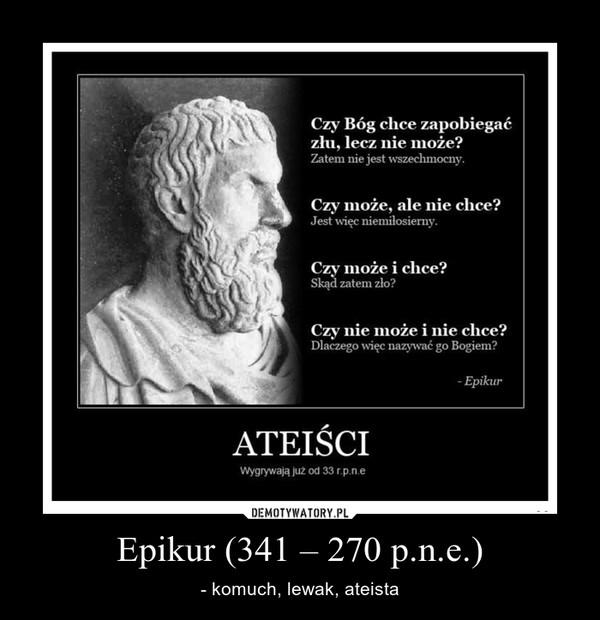 Epikur (341 – 270 p.n.e.) – - komuch, lewak, ateista