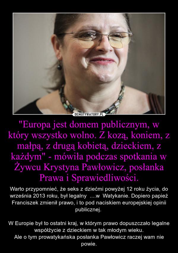 """""""Europa jest domem publicznym, w który wszystko wolno. Z kozą, koniem, z małpą, z drugą kobietą, dzieckiem, z każdym"""" - mówiła podczas spotkania w Żywcu Krystyna Pawłowicz, posłanka Prawa i Sprawiedliwości. – Warto przypomnieć, że seks z dziećmi powyżej 12 roku życia, do września 2013 roku, był legalny  ....w  Watykanie. Dopiero papież Franciszek zmienił prawo, i to pod naciskiem europejskiej opinii publicznej. \n\nW Europie był to ostatni kraj, w którym prawo dopuszczało legalne współżycie z dzieckiem w tak młodym wieku.\nAle o tym prowatykańska posłanka Pawłowicz raczej wam nie powie."""