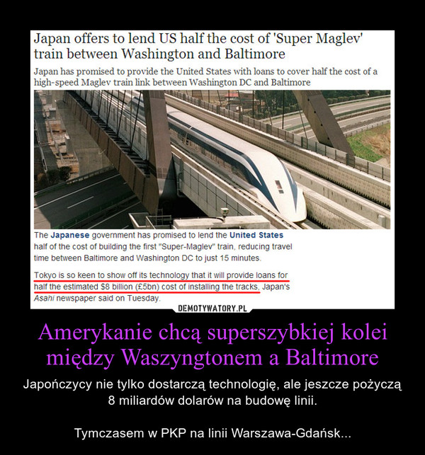 Amerykanie chcą superszybkiej kolei między Waszyngtonem a Baltimore – Japończycy nie tylko dostarczą technologię, ale jeszcze pożyczą 8 miliardów dolarów na budowę linii.Tymczasem w PKP na linii Warszawa-Gdańsk...