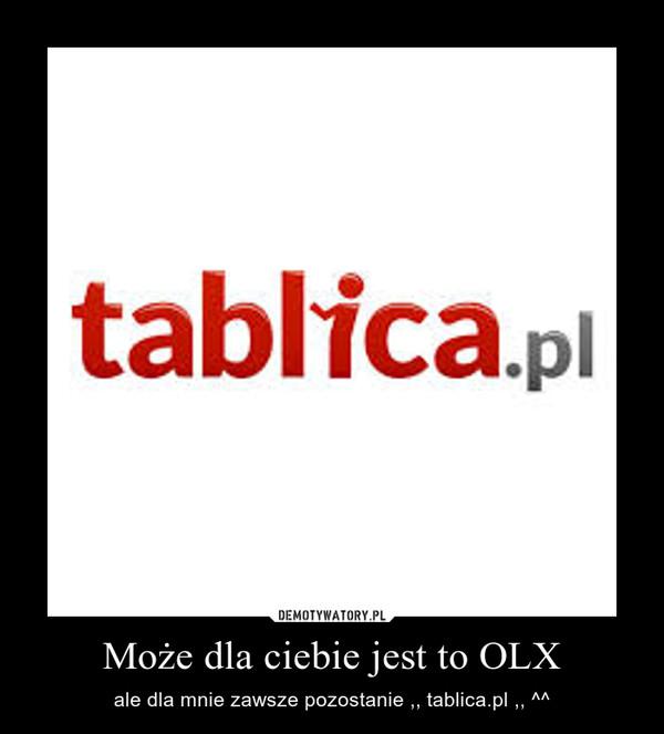 Może dla ciebie jest to OLX – ale dla mnie zawsze pozostanie ,, tablica.pl ,, ^^