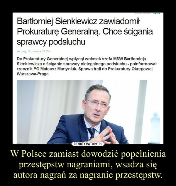 W Polsce zamiast dowodzić popełnienia przestępstw nagraniami, wsadza się autora nagrań za nagranie przestępstw. –