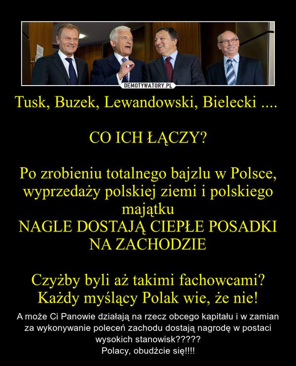 Tusk, Buzek, Lewandowski, Bielecki .... CO ICH ŁĄCZY?Po zrobieniu totalnego bajzlu w Polsce, wyprzedaży polskiej ziemi i polskiego majątkuNAGLE DOSTAJĄ CIEPŁE POSADKI NA ZACHODZIECzyżby byli aż takimi fachowcami?Każdy myślący Polak wie, że nie! – A może Ci Panowie działają na rzecz obcego kapitału i w zamian za wykonywanie poleceń zachodu dostają nagrodę w postaci wysokich stanowisk?????Polacy, obudźcie się!!!!