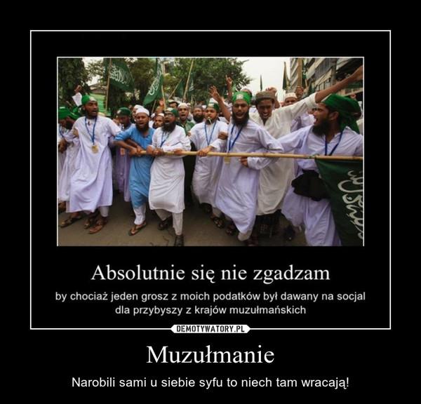 Muzułmanie – Narobili sami u siebie syfu to niech tam wracają!