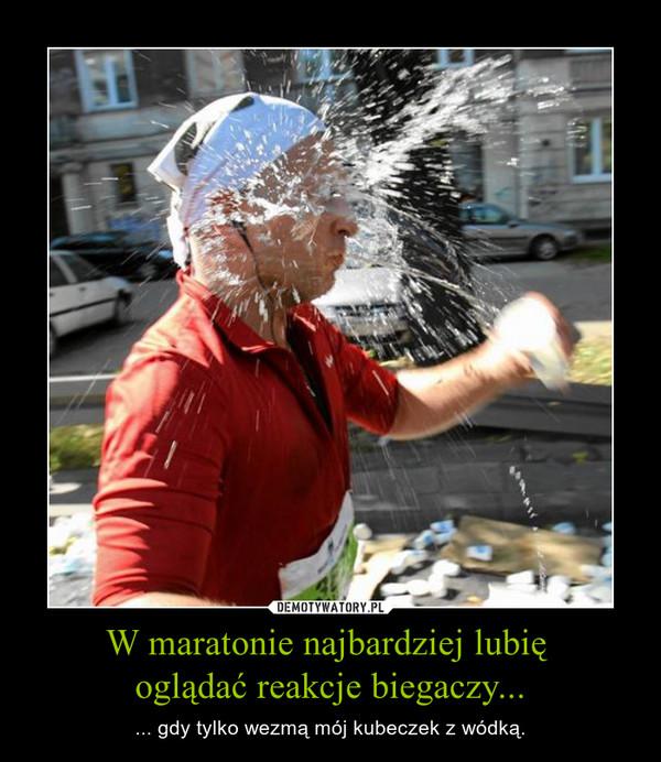 W maratonie najbardziej lubię oglądać reakcje biegaczy... – ... gdy tylko wezmą mój kubeczek z wódką.