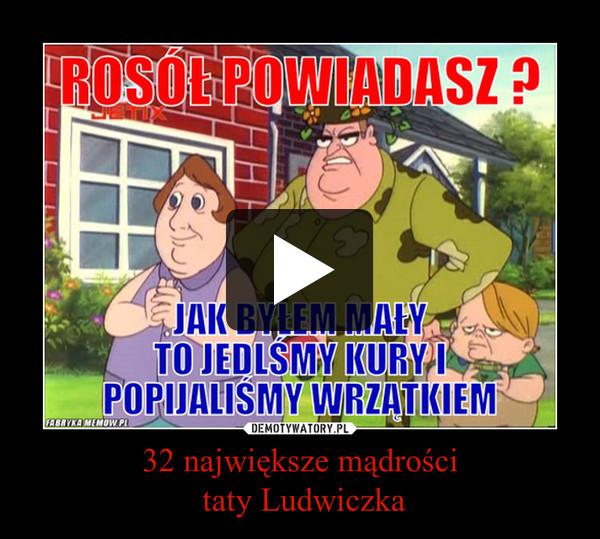 32 największe mądrości taty Ludwiczka –