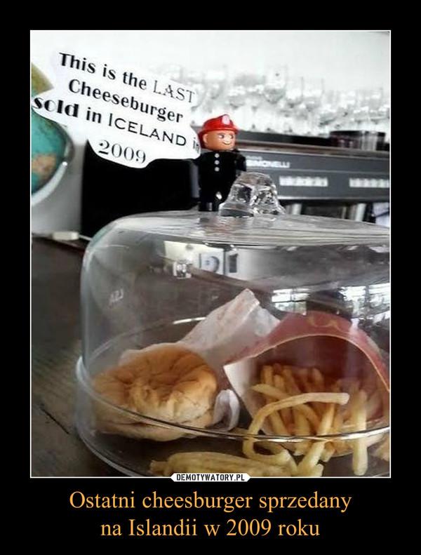 Ostatni cheesburger sprzedanyna Islandii w 2009 roku –