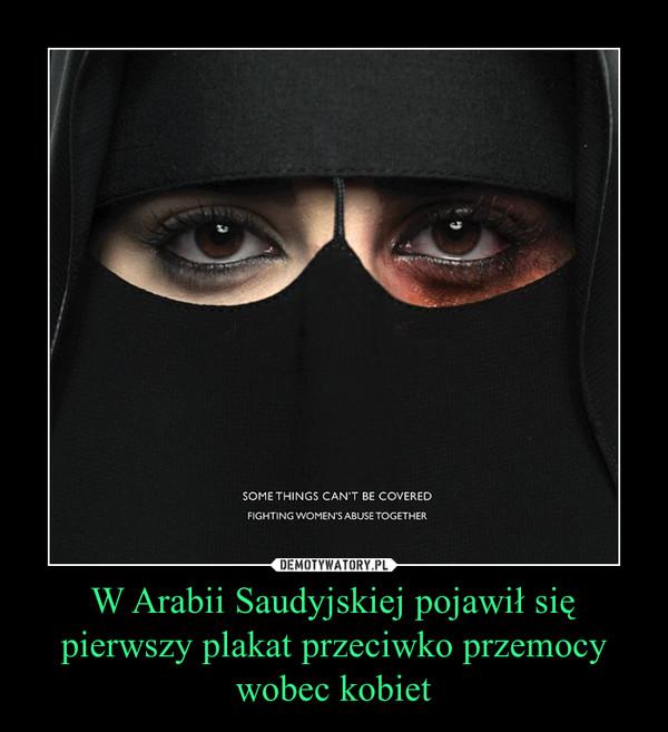 W Arabii Saudyjskiej pojawił się pierwszy plakat przeciwko przemocy wobec kobiet –