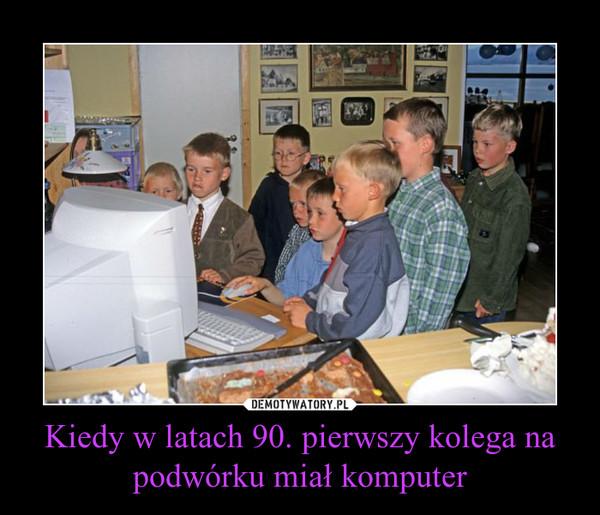 Kiedy w latach 90. pierwszy kolega na podwórku miał komputer –