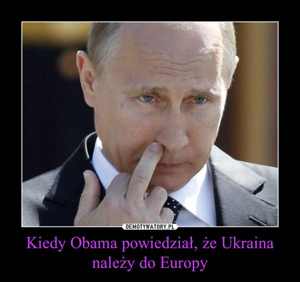 Kiedy Obama powiedział, że Ukraina należy do Europy –