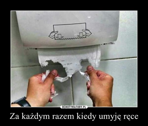 Za każdym razem kiedy umyję ręce –