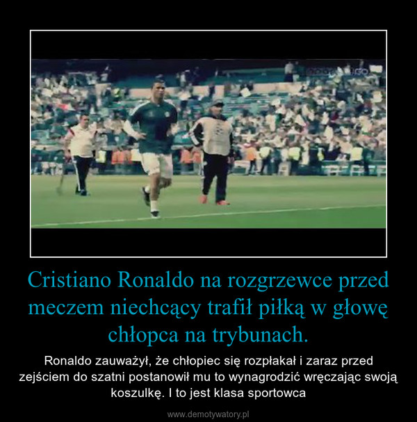 Cristiano Ronaldo na rozgrzewce przed meczem niechcący trafił piłką w głowę chłopca na trybunach. – Ronaldo zauważył, że chłopiec się rozpłakał i zaraz przed zejściem do szatni postanowił mu to wynagrodzić wręczając swoją koszulkę. I to jest klasa sportowca