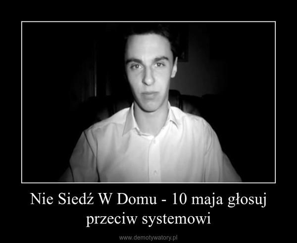 Nie Siedź W Domu - 10 maja głosuj przeciw systemowi –
