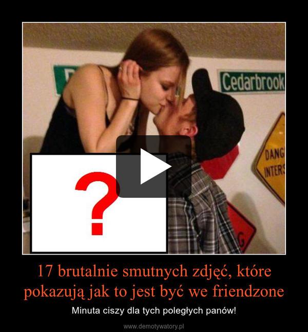 17 brutalnie smutnych zdjęć, które pokazują jak to jest być we friendzone – Minuta ciszy dla tych poległych panów!