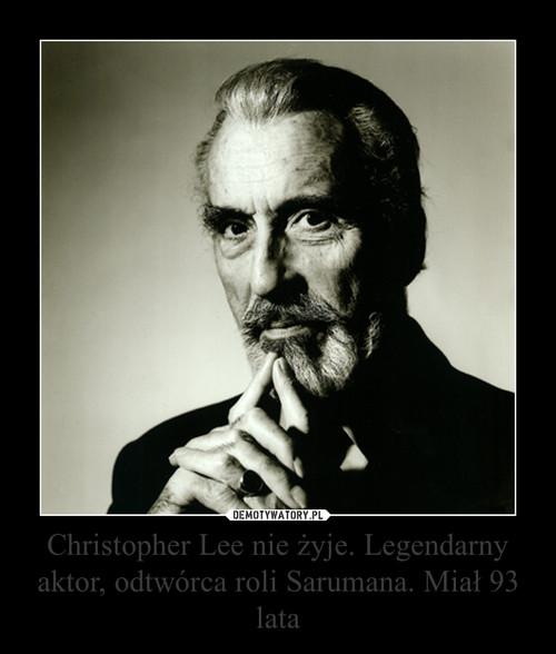 Christopher Lee nie żyje. Legendarny aktor, odtwórca roli Sarumana. Miał 93 lata